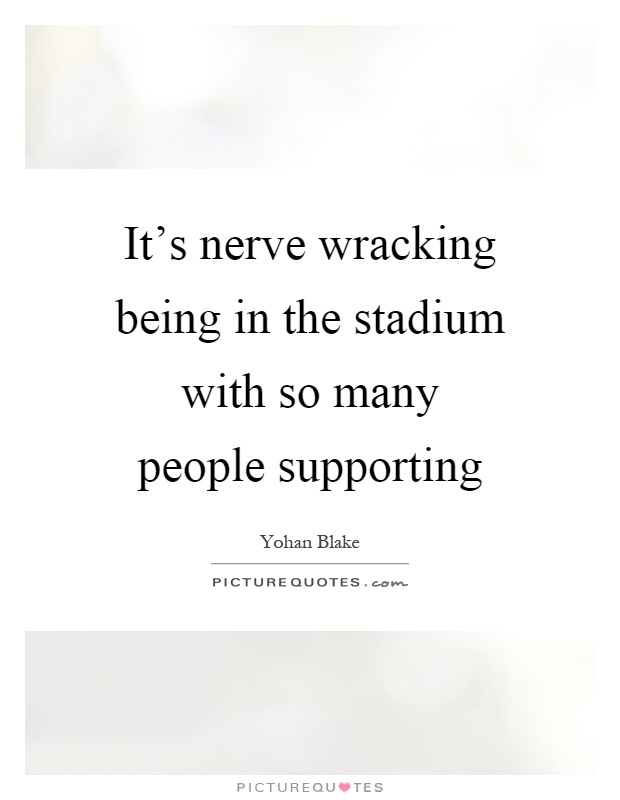 It's nerve wracking being in the stadium with so many people supporting Picture Quote #1