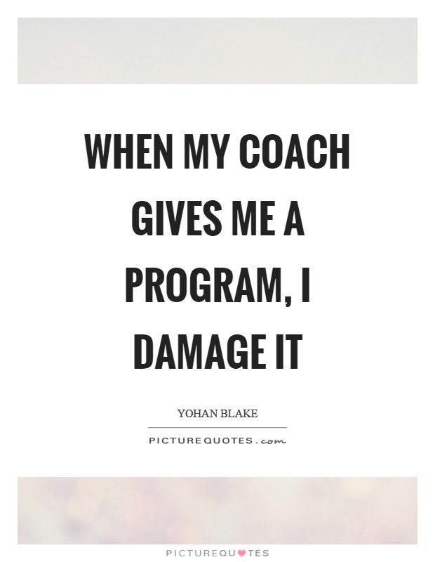 When my coach gives me a program, I damage it Picture Quote #1