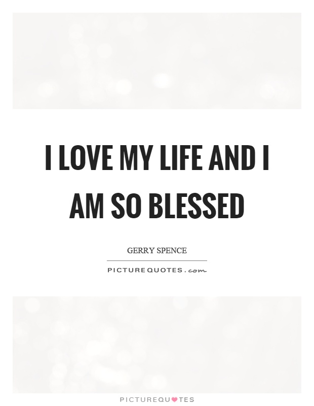 I Love My Life Quotes Magnificent I Love My Life And I Am So Blessed Picture Quotes