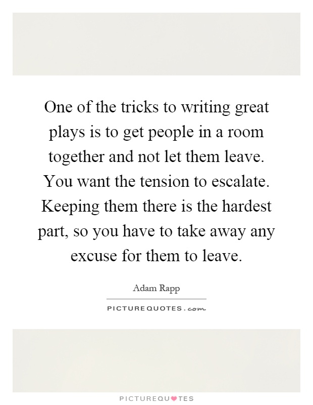 One of the tricks to writing great plays is to get people in a room together and not let them leave. You want the tension to escalate. Keeping them there is the hardest part, so you have to take away any excuse for them to leave Picture Quote #1