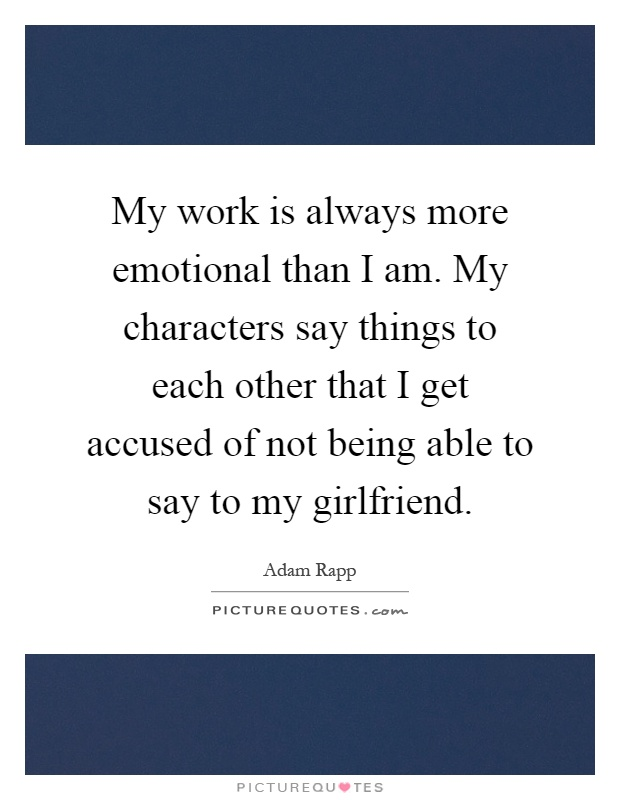 My work is always more emotional than I am. My characters say things to each other that I get accused of not being able to say to my girlfriend Picture Quote #1