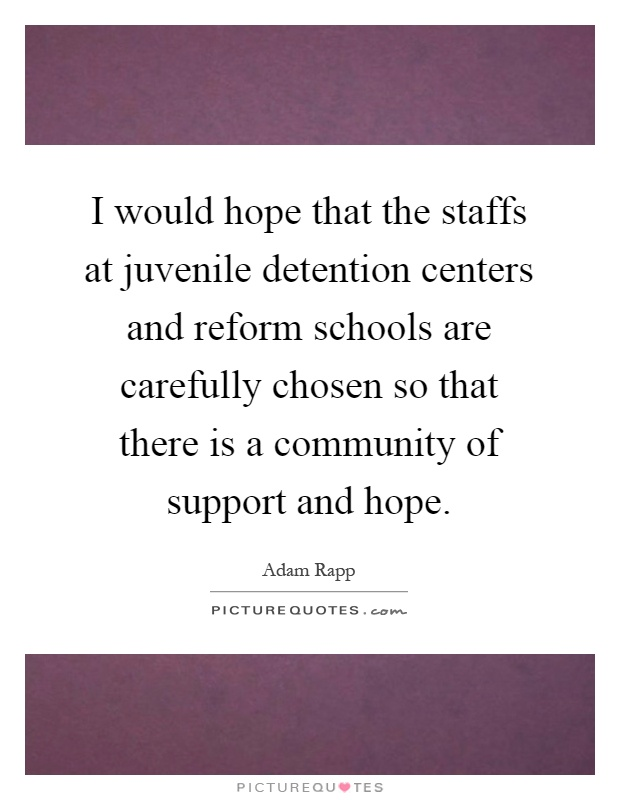 I would hope that the staffs at juvenile detention centers and reform schools are carefully chosen so that there is a community of support and hope Picture Quote #1