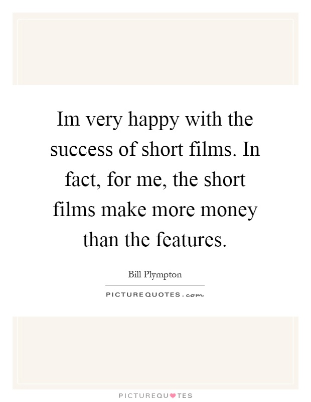 Im very happy with the success of short films. In fact, for me, the short films make more money than the features Picture Quote #1