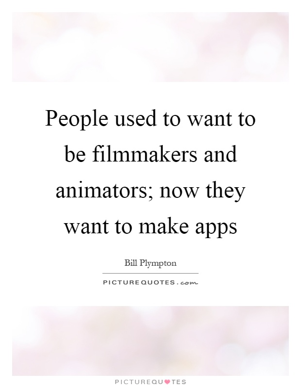 People used to want to be filmmakers and animators; now they want to make apps Picture Quote #1