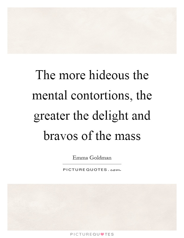 The more hideous the mental contortions, the greater the delight and bravos of the mass Picture Quote #1