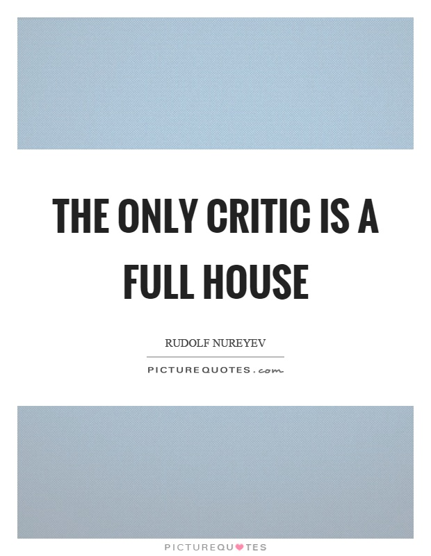 The only critic is a full house Picture Quote #1