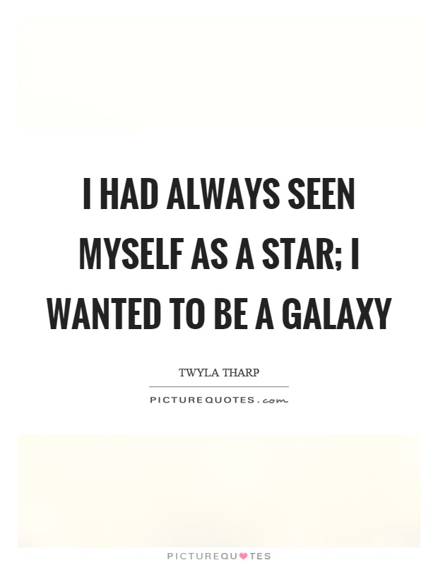 I had always seen myself as a star; I wanted to be a galaxy Picture Quote #1