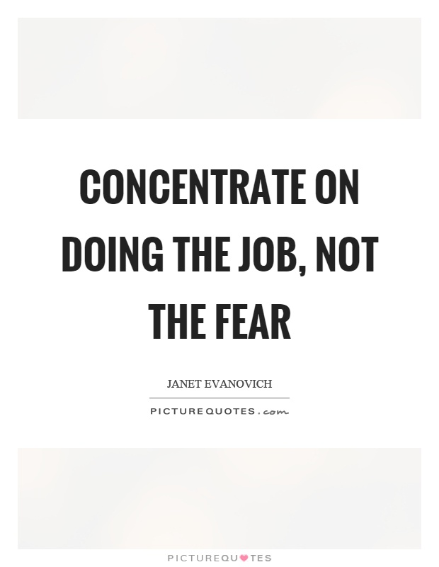 Concentrate on doing the job, not the fear Picture Quote #1