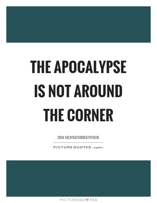The apocalypse is not around the corner Picture Quote #1