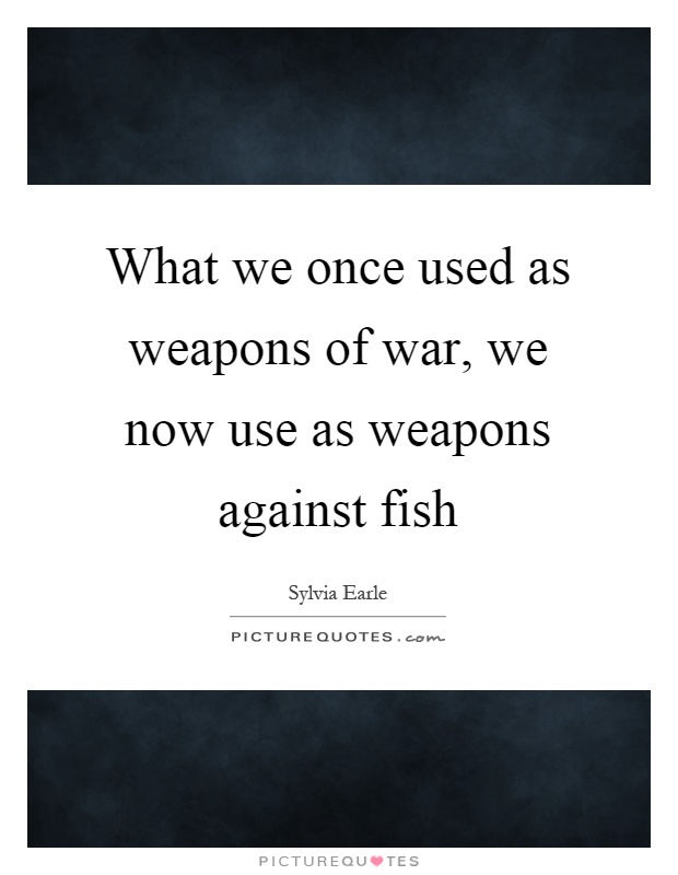 What we once used as weapons of war, we now use as weapons against fish Picture Quote #1