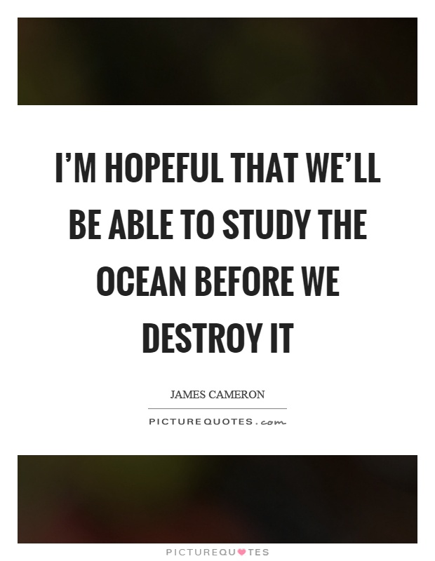 I'm hopeful that we'll be able to study the ocean before we destroy it Picture Quote #1