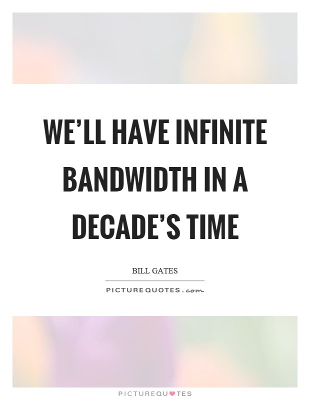 We'll have infinite bandwidth in a decade's time Picture Quote #1