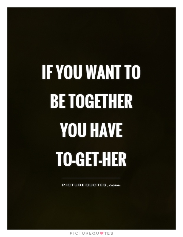 If you want to be together you have TO-GET-HER Picture Quote #1