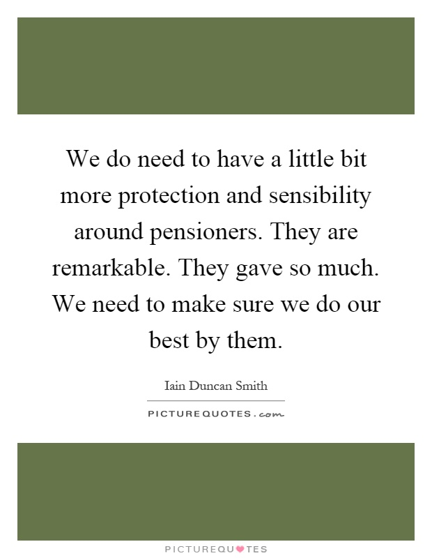 We do need to have a little bit more protection and sensibility around pensioners. They are remarkable. They gave so much. We need to make sure we do our best by them Picture Quote #1