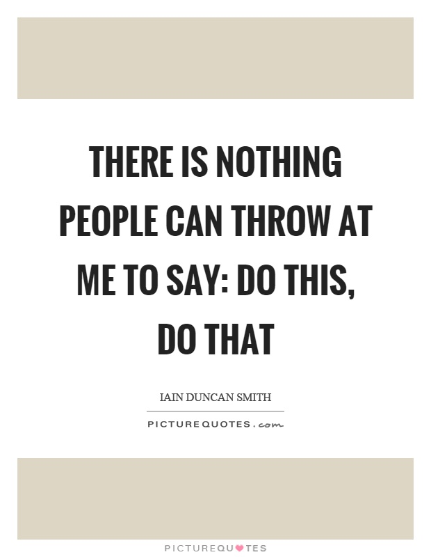 There is nothing people can throw at me to say: Do this, do that Picture Quote #1