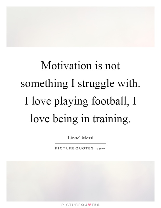 Motivation is not something I struggle with. I love playing football, I love being in training Picture Quote #1