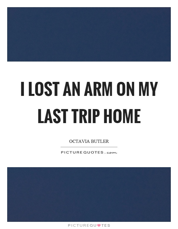 I lost an arm on my last trip home Picture Quote #1