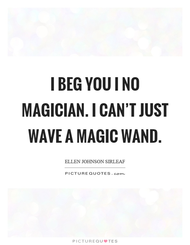 I beg you I no magician. I can't just wave a magic wand Picture Quote #1
