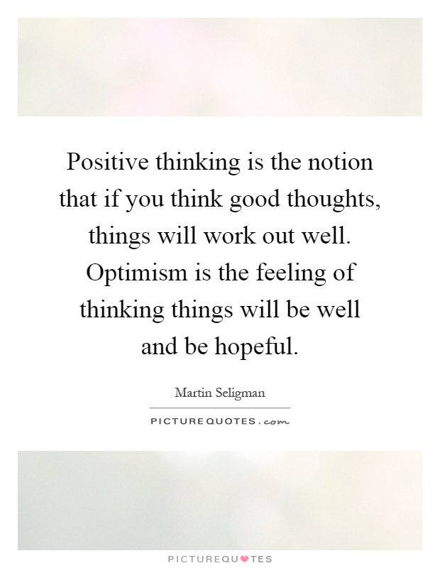 Positive thinking is the notion that if you think good thoughts, things will work out well. Optimism is the feeling of thinking things will be well and be hopeful Picture Quote #1