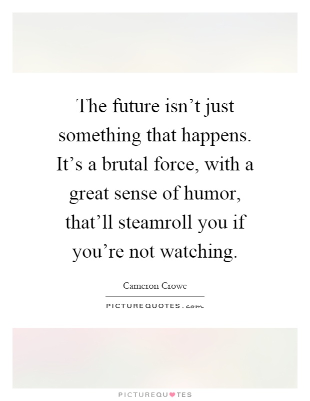 The future isn't just something that happens. It's a brutal force, with a great sense of humor, that'll steamroll you if you're not watching Picture Quote #1