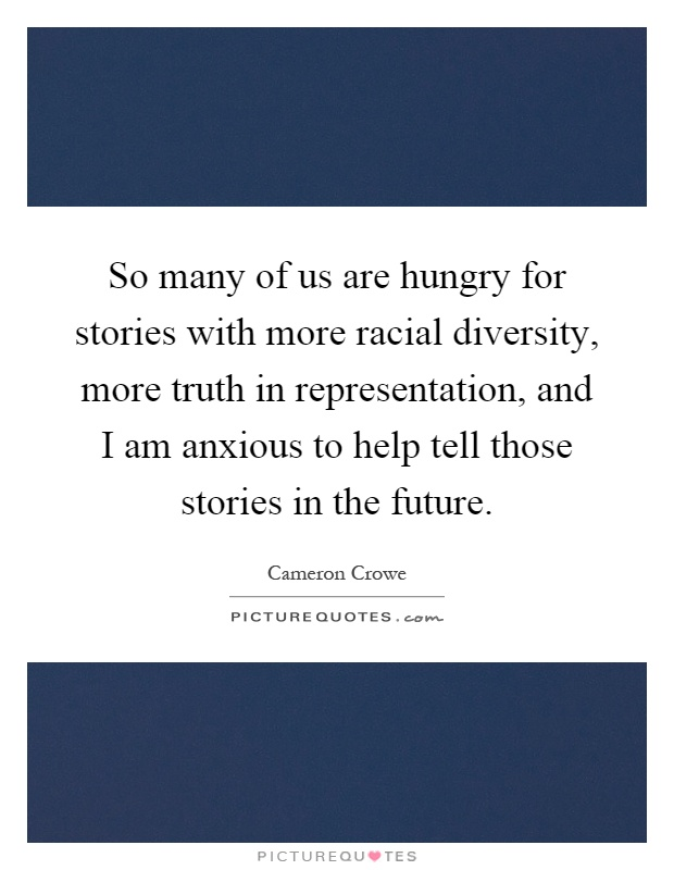 So many of us are hungry for stories with more racial diversity, more truth in representation, and I am anxious to help tell those stories in the future Picture Quote #1