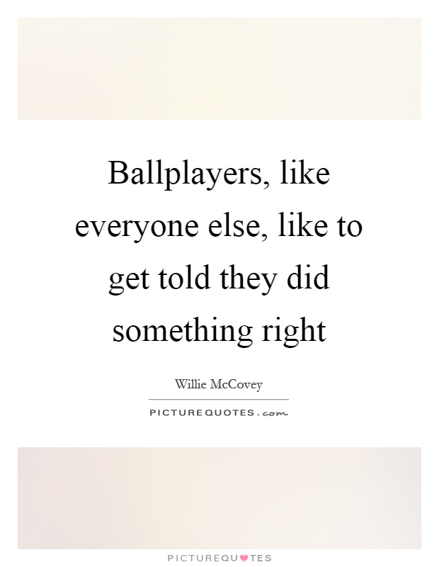 Ballplayers, like everyone else, like to get told they did something right Picture Quote #1