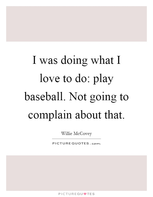 I was doing what I love to do: play baseball. Not going to complain about that Picture Quote #1