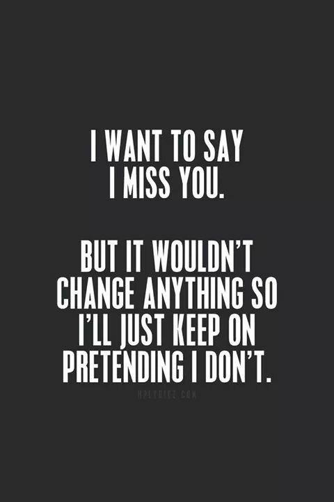 I want to say I miss you. But it wouldn't change anything, so I'll just keep pretending I don't Picture Quote #1