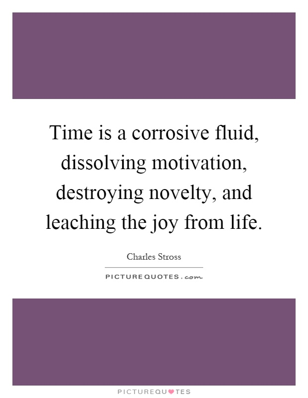 Time is a corrosive fluid, dissolving motivation, destroying novelty, and leaching the joy from life Picture Quote #1