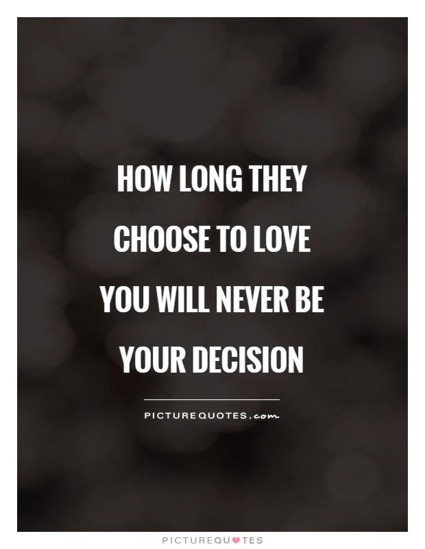 How long they choose to love you will never be your decision Picture Quote #1