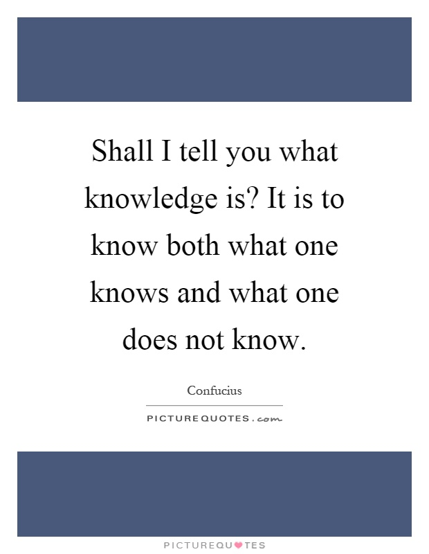 Shall I tell you what knowledge is? It is to know both what one knows and what one does not know Picture Quote #1