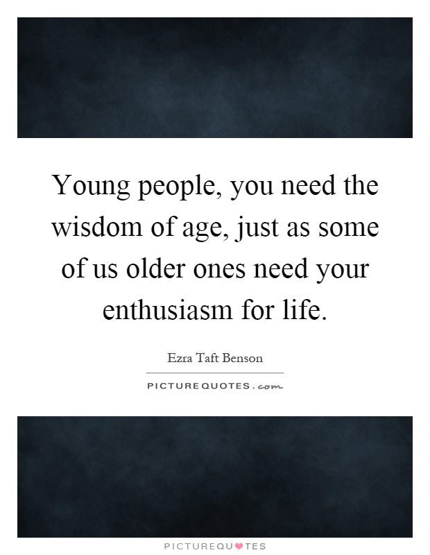 Young people, you need the wisdom of age, just as some of us older ones need your enthusiasm for life Picture Quote #1
