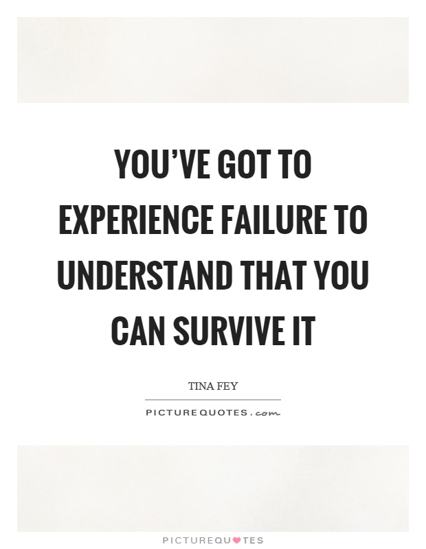 You've got to experience failure to understand that you can survive it Picture Quote #1