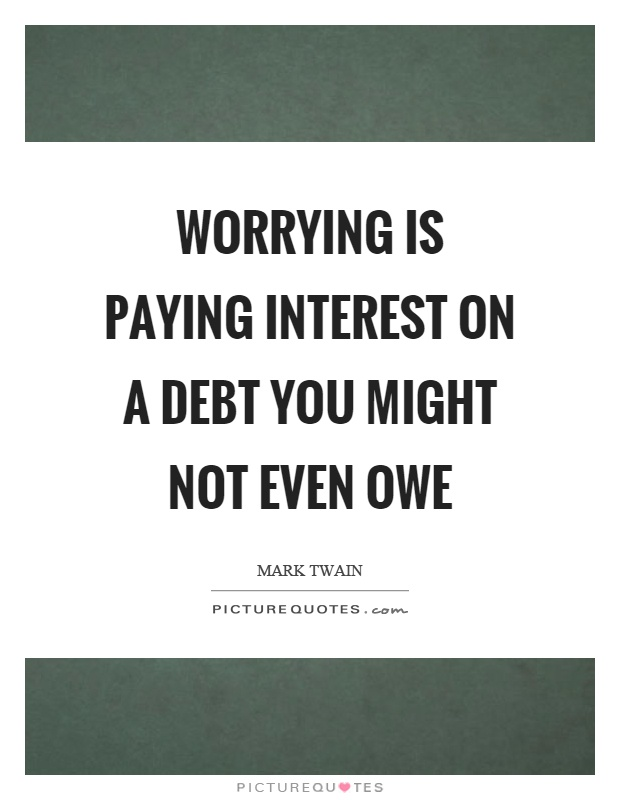 Worrying is paying interest on a debt you might not even owe Picture Quote #1