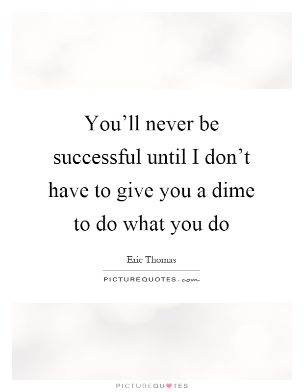 You'll never be successful until I don't have to give you a dime to do what you do Picture Quote #1