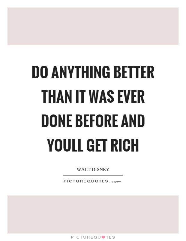 Do anything better than it was ever done before and youll get rich Picture Quote #1