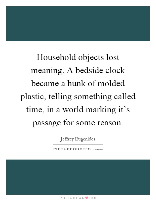 Household objects lost meaning. A bedside clock became a hunk of molded plastic, telling something called time, in a world marking it's passage for some reason Picture Quote #1