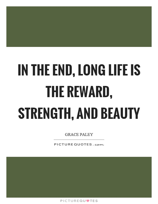 In the end, long life is the reward, strength, and beauty Picture Quote #1