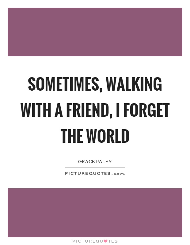 Sometimes, walking with a friend, I forget the world Picture Quote #1