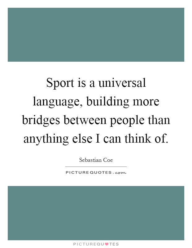 Sport is a universal language, building more bridges between people than anything else I can think of Picture Quote #1