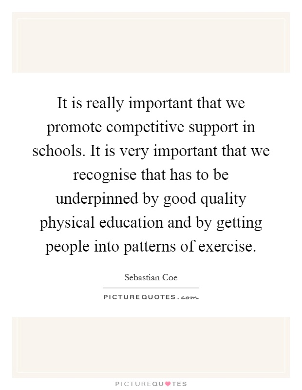 It is really important that we promote competitive support in schools. It is very important that we recognise that has to be underpinned by good quality physical education and by getting people into patterns of exercise Picture Quote #1