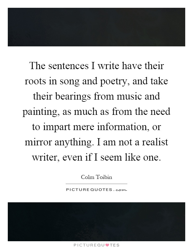 The sentences I write have their roots in song and poetry, and take their bearings from music and painting, as much as from the need to impart mere information, or mirror anything. I am not a realist writer, even if I seem like one Picture Quote #1