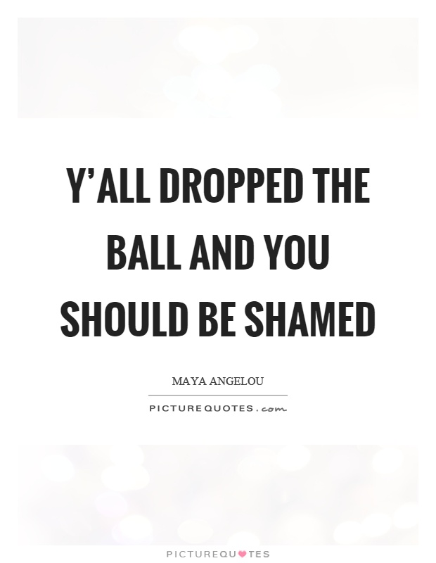 Y'all dropped the ball and you should be shamed Picture Quote #1