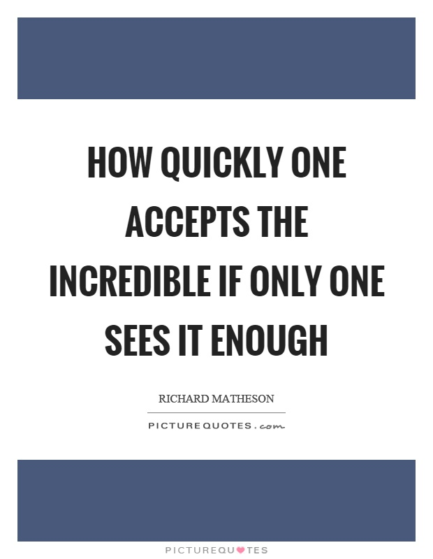 How quickly one accepts the incredible if only one sees it enough Picture Quote #1