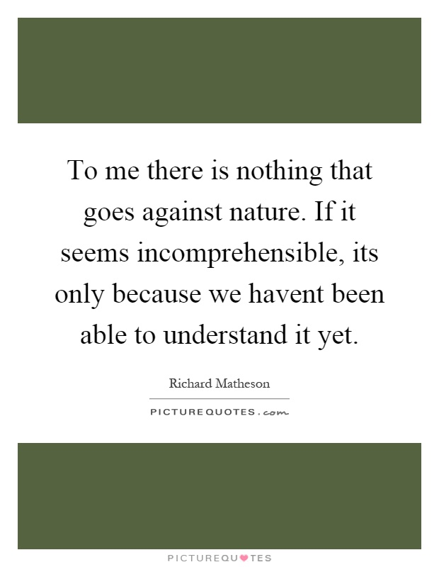 To me there is nothing that goes against nature. If it seems incomprehensible, its only because we havent been able to understand it yet Picture Quote #1