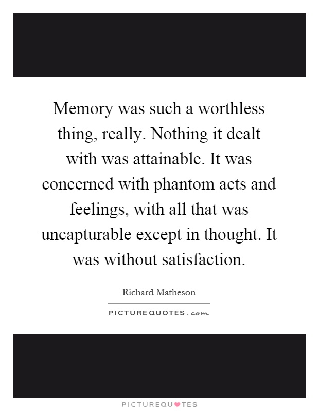 Memory was such a worthless thing, really. Nothing it dealt with was attainable. It was concerned with phantom acts and feelings, with all that was uncapturable except in thought. It was without satisfaction Picture Quote #1