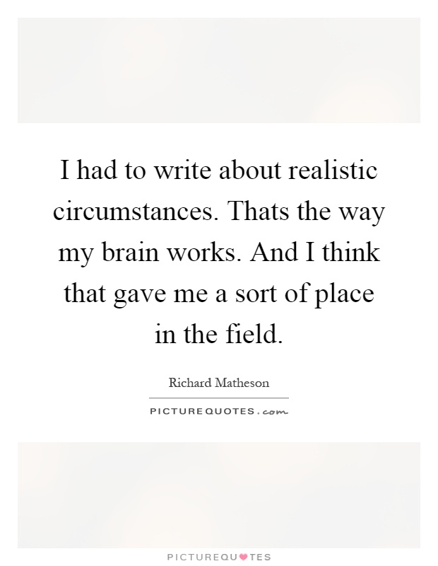 I had to write about realistic circumstances. Thats the way my brain works. And I think that gave me a sort of place in the field Picture Quote #1