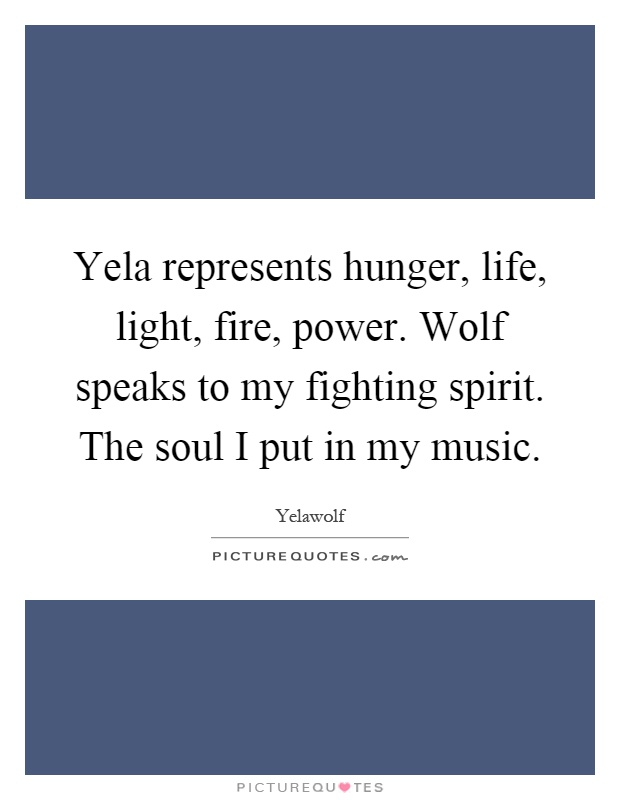 Yela represents hunger, life, light, fire, power. Wolf speaks to my fighting spirit. The soul I put in my music Picture Quote #1