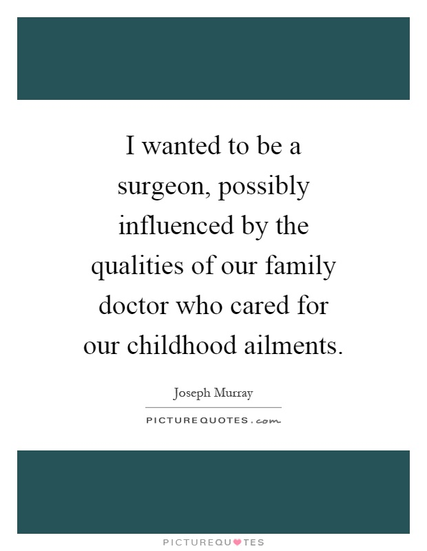 I wanted to be a surgeon, possibly influenced by the qualities of our family doctor who cared for our childhood ailments Picture Quote #1