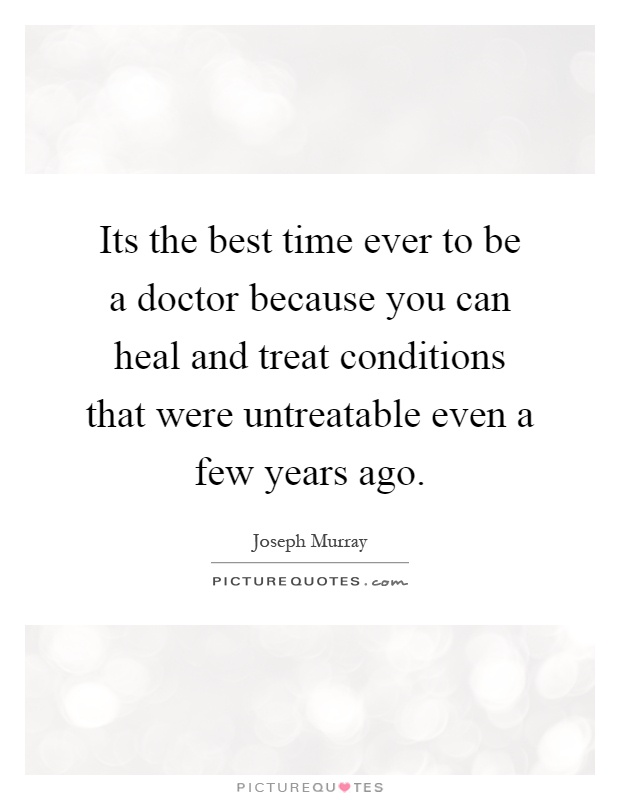 Its the best time ever to be a doctor because you can heal and treat conditions that were untreatable even a few years ago Picture Quote #1